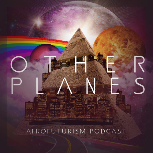 Other Planes: Afro/Futurism Podcast